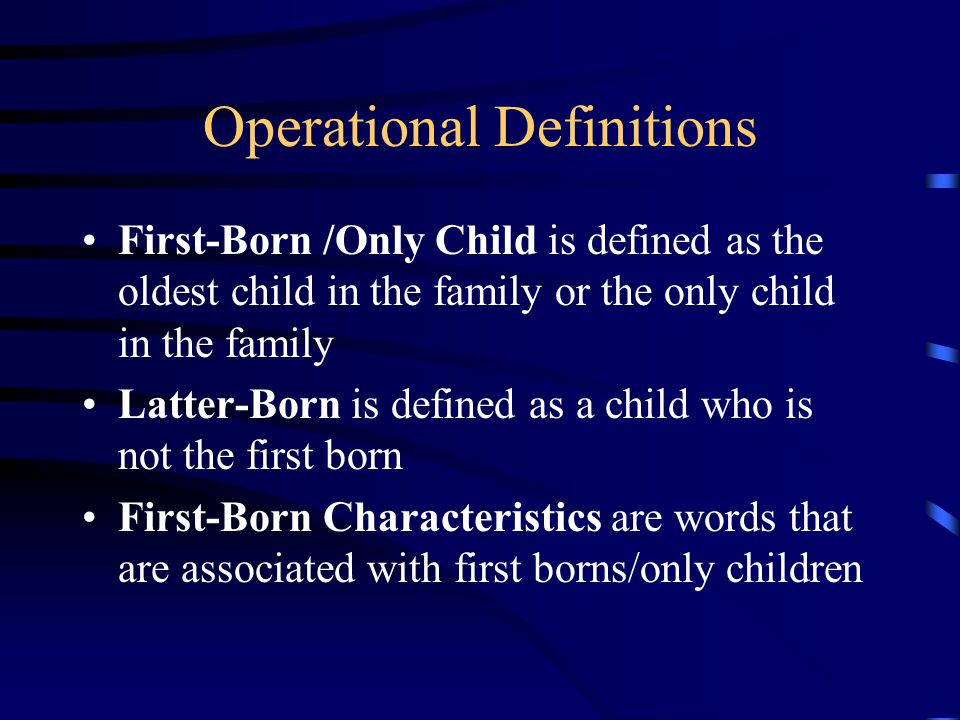 Operational Definitions First-Born /Only Child is defined as the oldest child in the family or the only child in the family Latter-Born is defined as