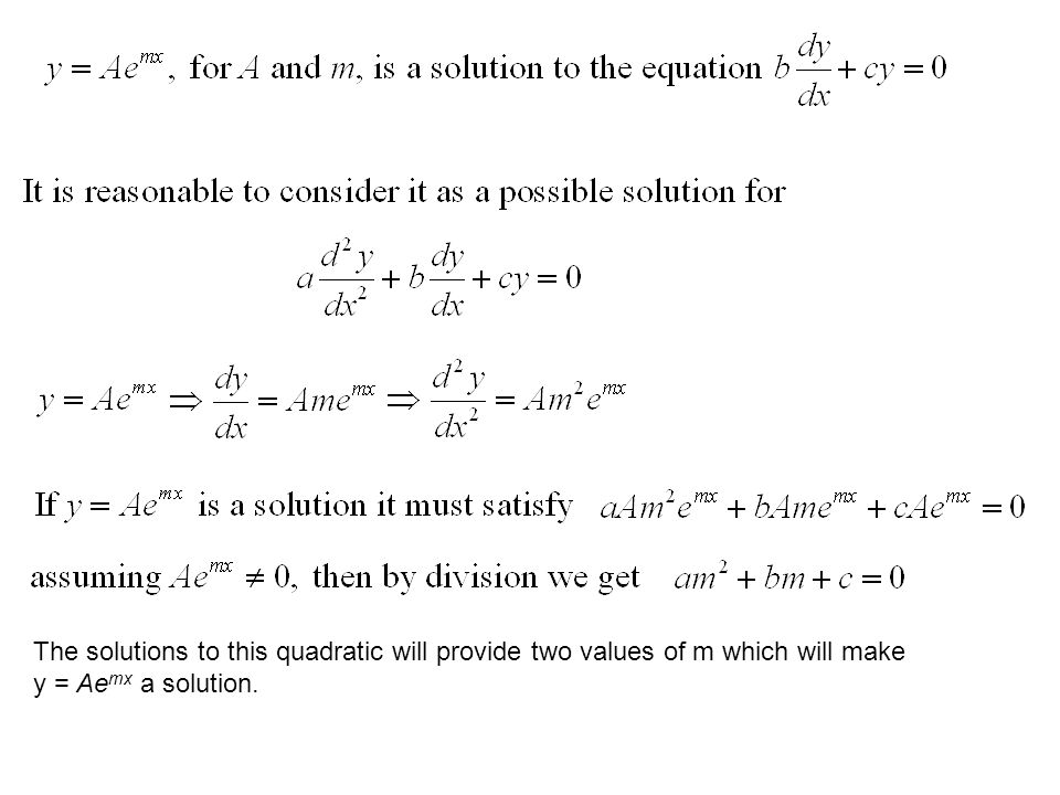 The solutions to this quadratic will provide two values of m which will make y = Ae mx a solution.