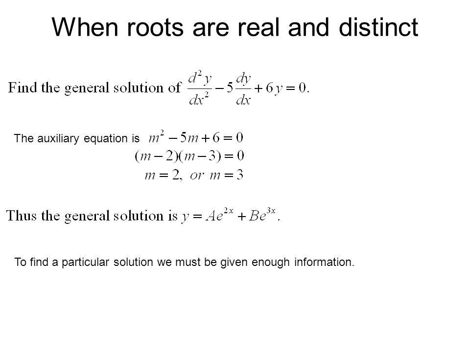 When roots are real and distinct The auxiliary equation is To find a particular solution we must be given enough information.