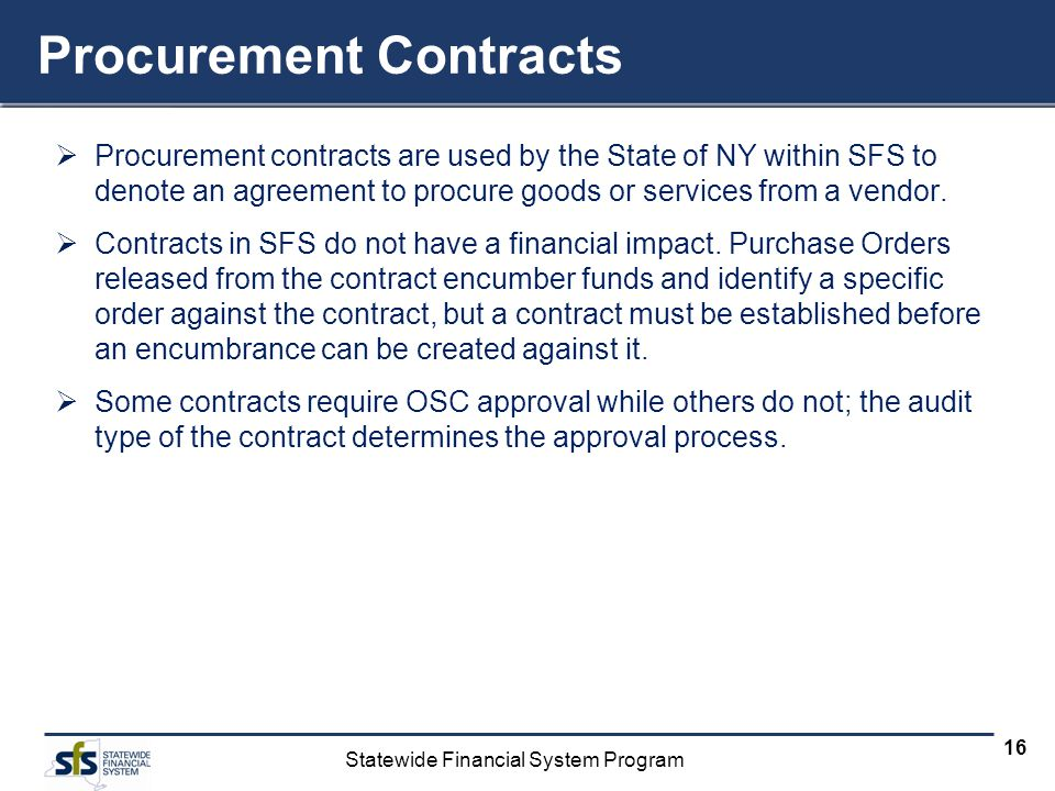 Statewide Financial System Program 16 Procurement Contracts Procurement contracts are used by the State of NY within SFS to denote an agreement to procure goods or services from a vendor.