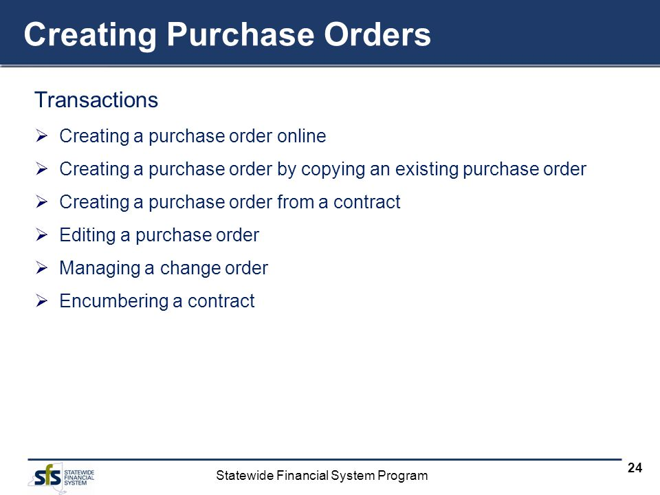 Statewide Financial System Program 24 Creating Purchase Orders Transactions Creating a purchase order online Creating a purchase order by copying an existing purchase order Creating a purchase order from a contract Editing a purchase order Managing a change order Encumbering a contract
