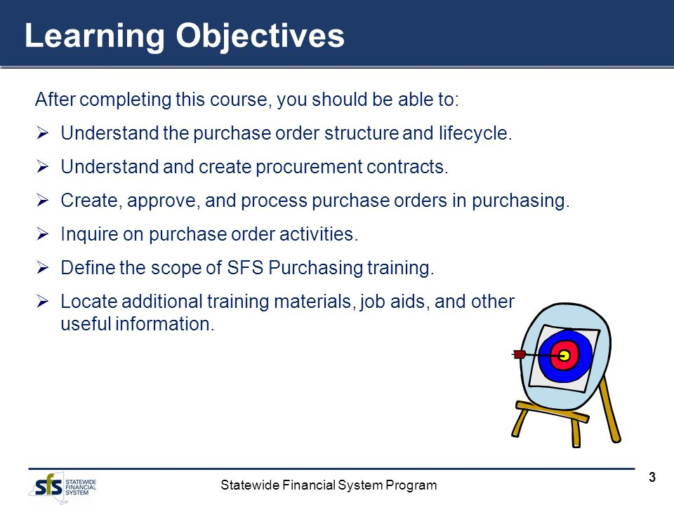 Statewide Financial System Program 3 Learning Objectives After completing this course, you should be able to: Understand the purchase order structure and lifecycle.