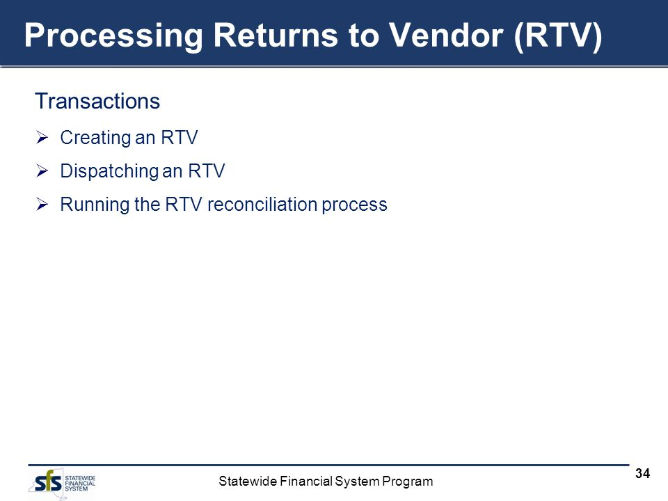 Statewide Financial System Program 34 Processing Returns to Vendor (RTV) Transactions Creating an RTV Dispatching an RTV Running the RTV reconciliation process