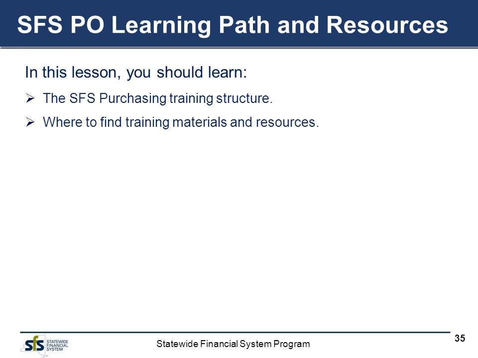 Statewide Financial System Program 35 SFS PO Learning Path and Resources In this lesson, you should learn: The SFS Purchasing training structure.