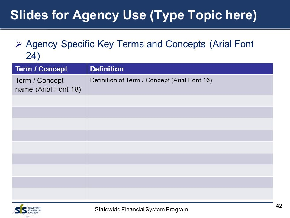 Statewide Financial System Program 42 Slides for Agency Use (Type Topic here) Agency Specific Key Terms and Concepts (Arial Font 24) Term / ConceptDefinition Term / Concept name (Arial Font 18) Definition of Term / Concept (Arial Font 16)