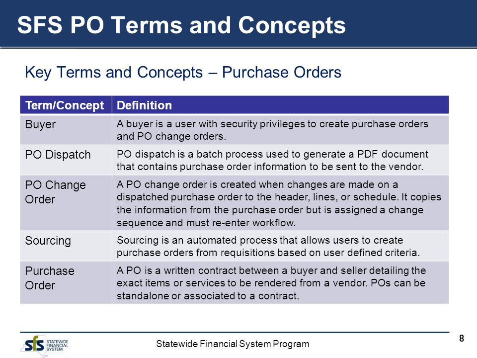 Statewide Financial System Program 8 Key Terms and Concepts – Purchase Orders SFS PO Terms and Concepts Term/ConceptDefinition Buyer A buyer is a user with security privileges to create purchase orders and PO change orders.