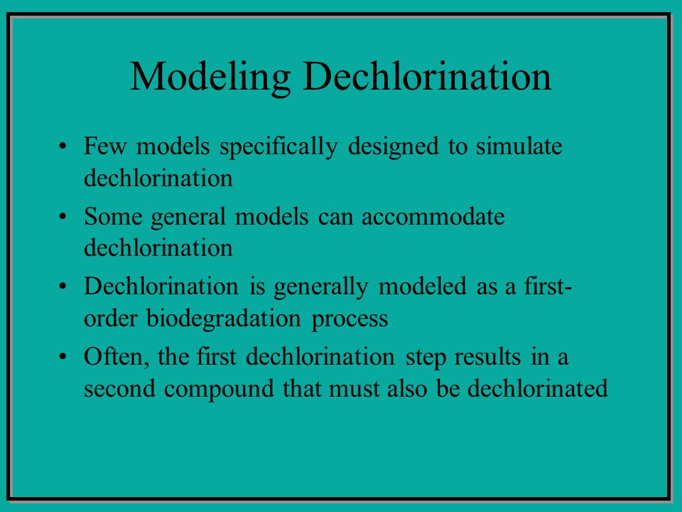 Modeling Dechlorination Few models specifically designed to simulate dechlorination Some general models can accommodate dechlorination Dechlorination