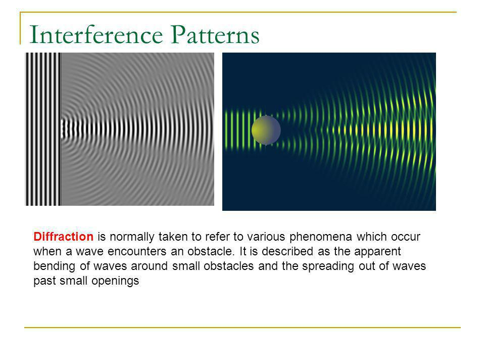 Interference Patterns Diffraction is normally taken to refer to various phenomena which occur when a wave encounters an obstacle. It is described as t