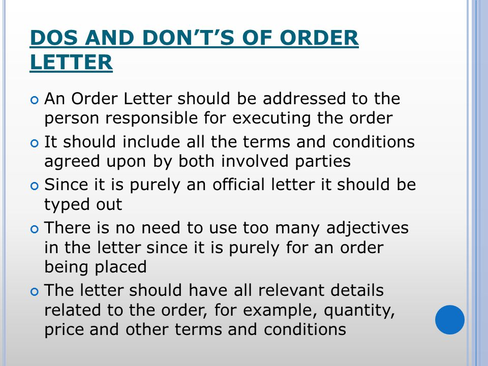 DOS AND DONTS OF ORDER LETTER An Order Letter should be addressed to the person responsible for executing the order It should include all the terms and conditions agreed upon by both involved parties Since it is purely an official letter it should be typed out There is no need to use too many adjectives in the letter since it is purely for an order being placed The letter should have all relevant details related to the order, for example, quantity, price and other terms and conditions