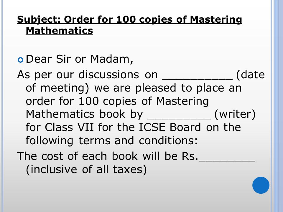 Subject: Order for 100 copies of Mastering Mathematics Dear Sir or Madam, As per our discussions on __________ (date of meeting) we are pleased to place an order for 100 copies of Mastering Mathematics book by _________ (writer) for Class VII for the ICSE Board on the following terms and conditions: The cost of each book will be Rs.________ (inclusive of all taxes)