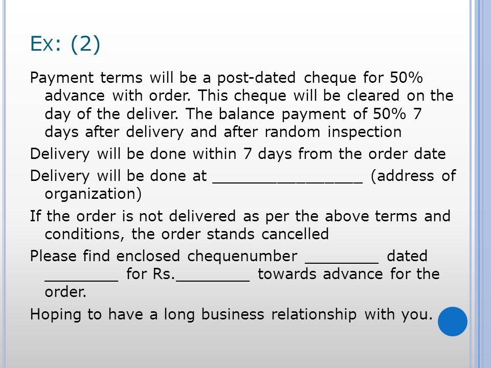 E X : (2) Payment terms will be a post-dated cheque for 50% advance with order. This cheque will be cleared on the day of the deliver. The balance pay