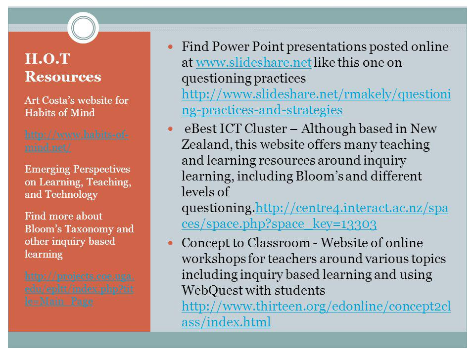 H.O.T Resources Art Costas website for Habits of Mind http://www.habits-of- mind.net/ Emerging Perspectives on Learning, Teaching, and Technology Find more about Blooms Taxonomy and other inquiry based learning http://projects.coe.uga.