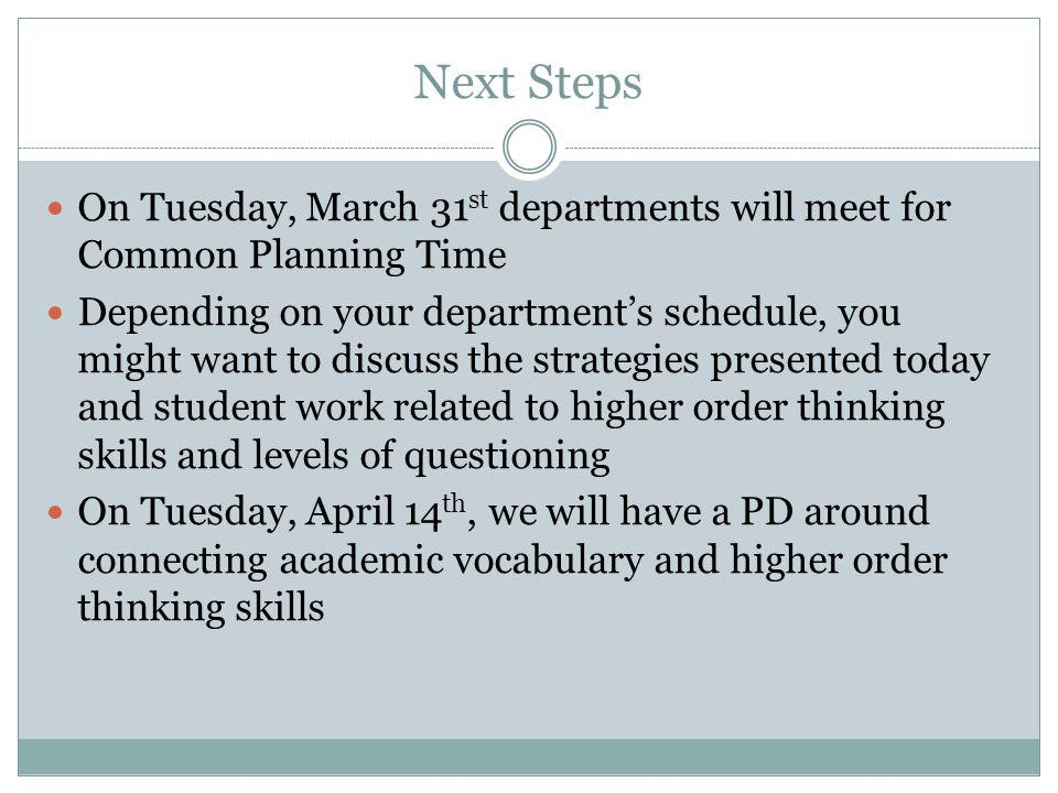 Next Steps On Tuesday, March 31 st departments will meet for Common Planning Time Depending on your departments schedule, you might want to discuss the strategies presented today and student work related to higher order thinking skills and levels of questioning On Tuesday, April 14 th, we will have a PD around connecting academic vocabulary and higher order thinking skills