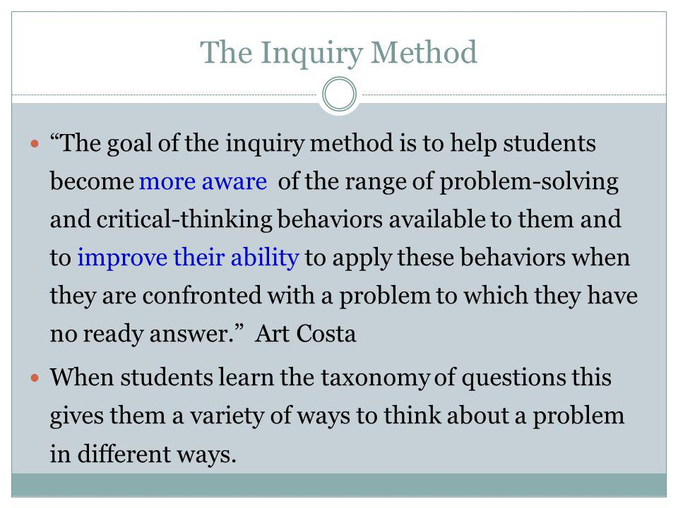 The Inquiry Method The goal of the inquiry method is to help students become more aware of the range of problem-solving and critical-thinking behaviors available to them and to improve their ability to apply these behaviors when they are confronted with a problem to which they have no ready answer.