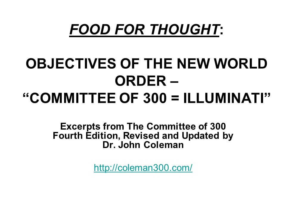 FOOD FOR THOUGHT: OBJECTIVES OF THE NEW WORLD ORDER – COMMITTEE OF 300 = ILLUMINATI Excerpts from The Committee of 300 Fourth Edition, Revised and Updated by Dr.