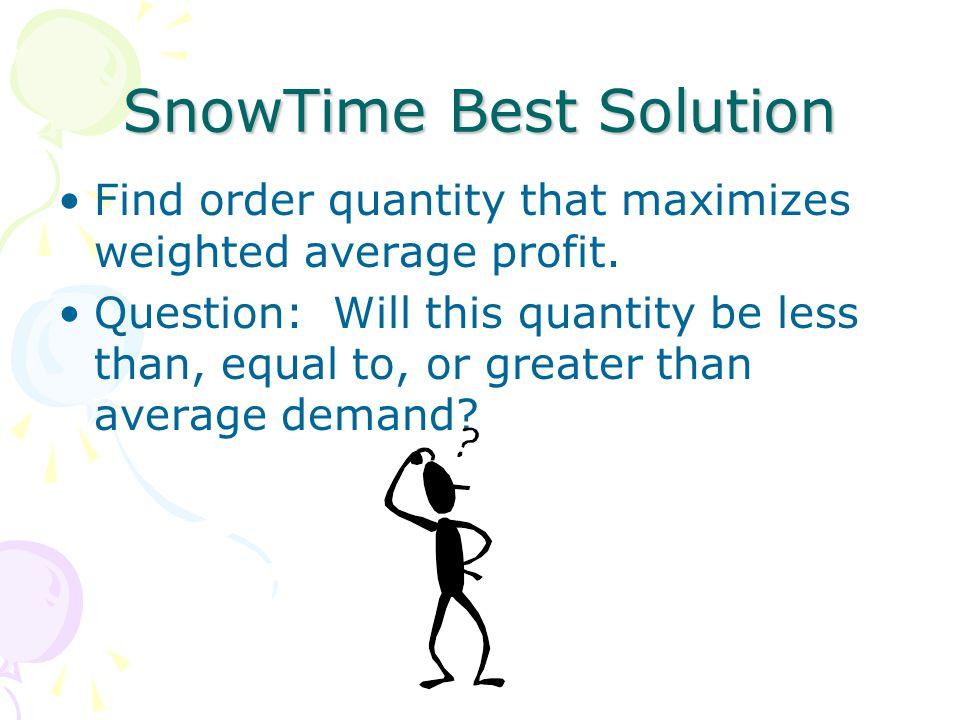SnowTime Best Solution Find order quantity that maximizes weighted average profit. Question: Will this quantity be less than, equal to, or greater tha