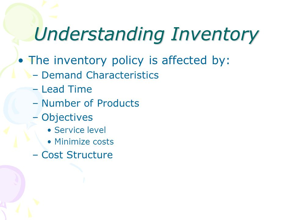 Understanding Inventory The inventory policy is affected by: –Demand Characteristics –Lead Time –Number of Products –Objectives Service level Minimize