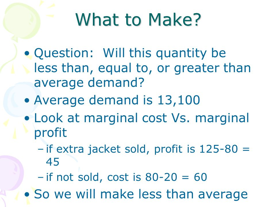 What to Make? Question: Will this quantity be less than, equal to, or greater than average demand? Average demand is 13,100 Look at marginal cost Vs.