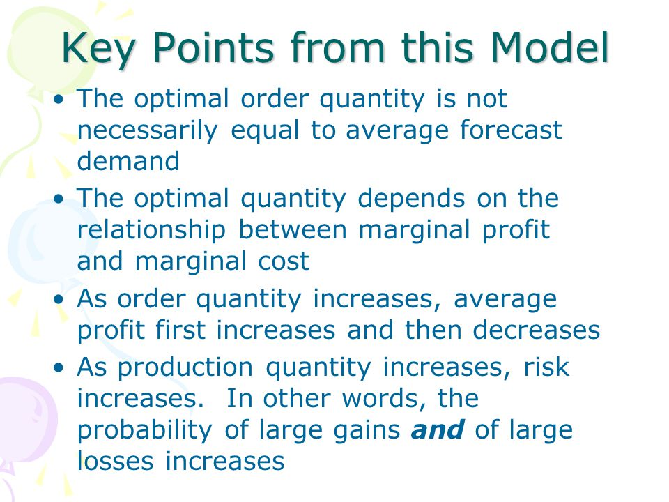 Key Points from this Model The optimal order quantity is not necessarily equal to average forecast demand The optimal quantity depends on the relation