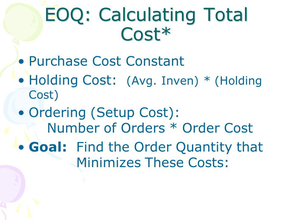 EOQ: Calculating Total Cost* Purchase Cost Constant Holding Cost: (Avg. Inven) * (Holding Cost) Ordering (Setup Cost): Number of Orders * Order Cost G