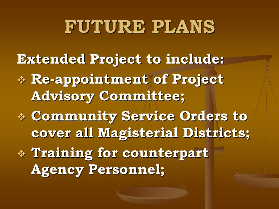 FUTURE PLANS Extended Project to include: Re-appointment of Project Advisory Committee; Re-appointment of Project Advisory Committee; Community Service Orders to cover all Magisterial Districts; Community Service Orders to cover all Magisterial Districts; Training for counterpart Agency Personnel; Training for counterpart Agency Personnel;