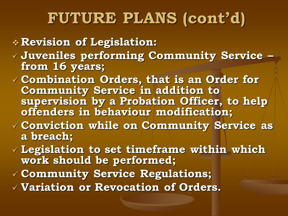 FUTURE PLANS (contd) Revision of Legislation: Revision of Legislation: Juveniles performing Community Service – from 16 years; Juveniles performing Community Service – from 16 years; Combination Orders, that is an Order for Community Service in addition to supervision by a Probation Officer, to help offenders in behaviour modification; Combination Orders, that is an Order for Community Service in addition to supervision by a Probation Officer, to help offenders in behaviour modification; Conviction while on Community Service as a breach; Conviction while on Community Service as a breach; Legislation to set timeframe within which work should be performed; Legislation to set timeframe within which work should be performed; Community Service Regulations; Community Service Regulations; Variation or Revocation of Orders.