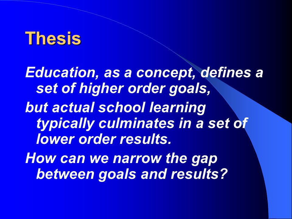 Thesis Education, as a concept, defines a set of higher order goals, but actual school learning typically culminates in a set of lower order results.