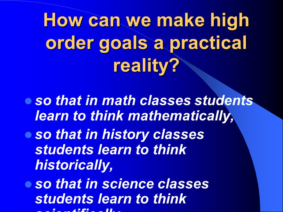 so that in math classes students learn to think mathematically, so that in history classes students learn to think historically, so that in science classes students learn to think scientifically, How can we make high order goals a practical reality?