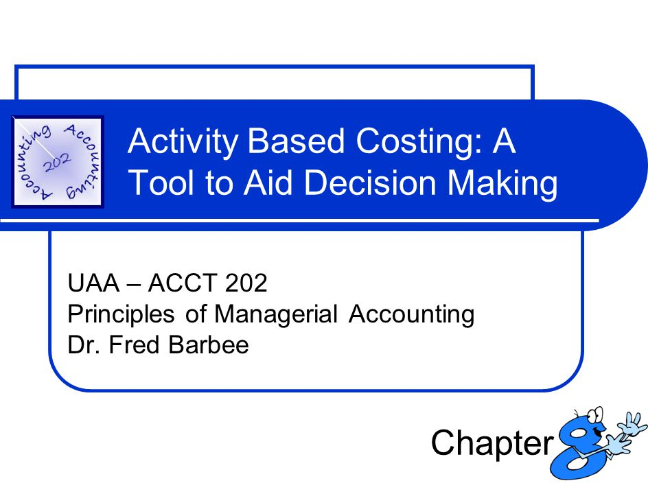 Activity Based Costing: A Tool to Aid Decision Making UAA – ACCT 202 Principles of Managerial Accounting Dr. Fred Barbee Chapter