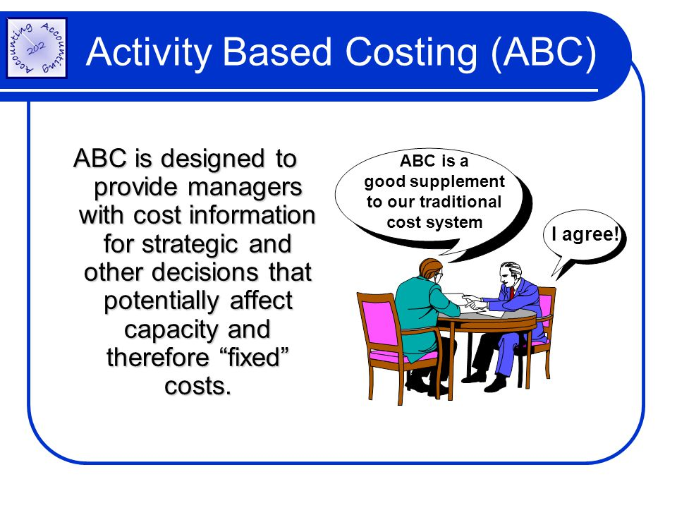 Activity Based Costing (ABC) ABC is designed to provide managers with cost information for strategic and other decisions that potentially affect capac