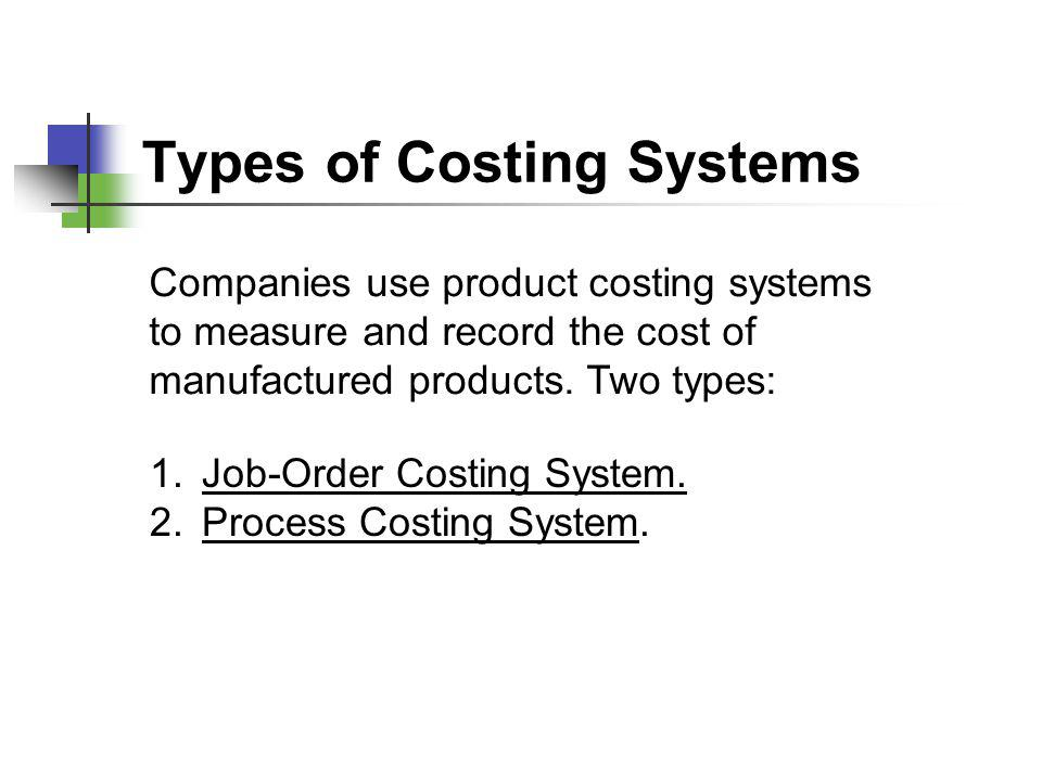 Types of Costing Systems Companies use product costing systems to measure and record the cost of manufactured products. Two types: 1.Job-Order Costing