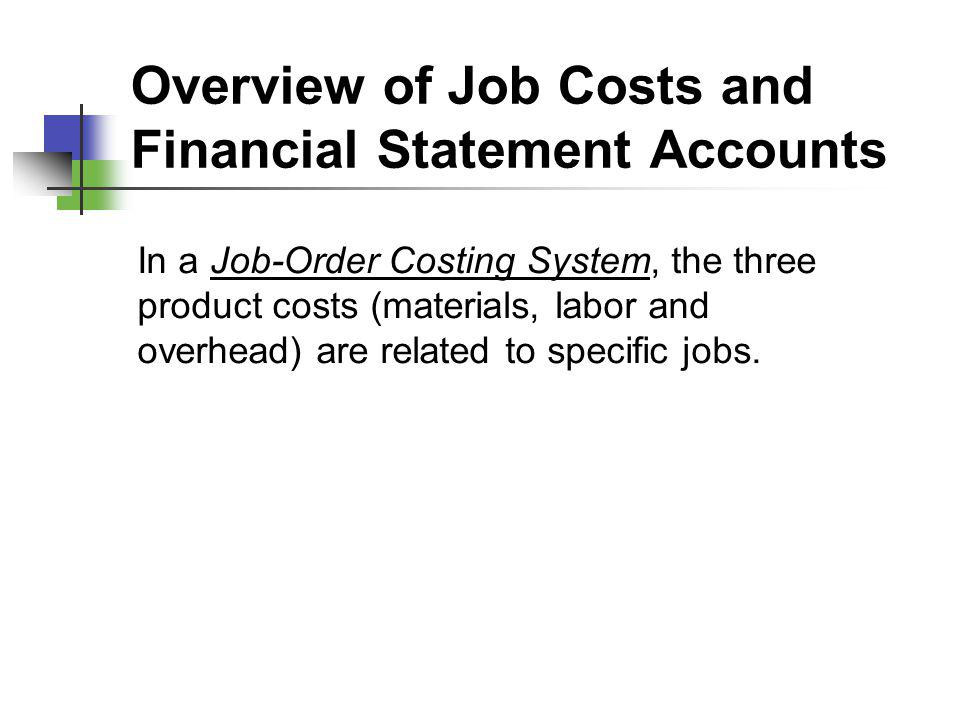 Overview of Job Costs and Financial Statement Accounts In a Job-Order Costing System, the three product costs (materials, labor and overhead) are rela