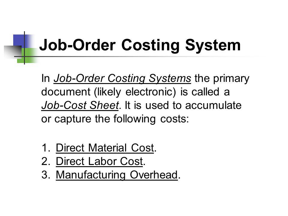 Job-Order Costing System In Job-Order Costing Systems the primary document (likely electronic) is called a Job-Cost Sheet. It is used to accumulate or