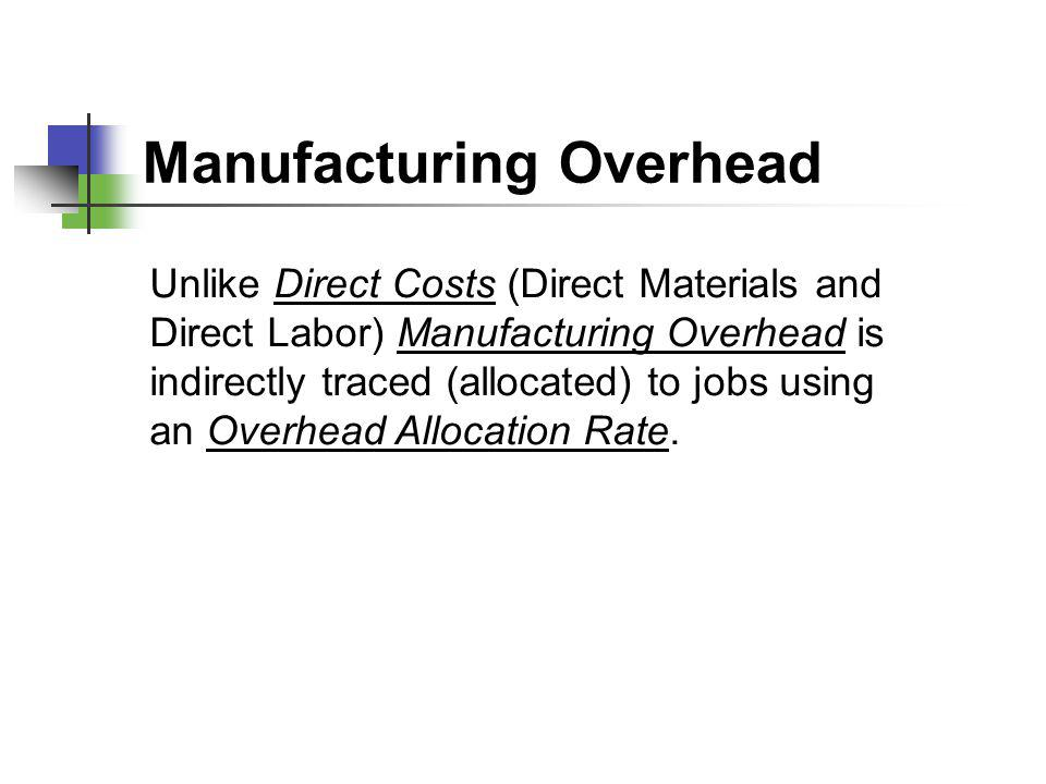 Manufacturing Overhead Unlike Direct Costs (Direct Materials and Direct Labor) Manufacturing Overhead is indirectly traced (allocated) to jobs using a