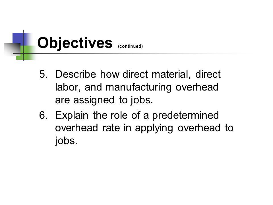 Objectives (continued) 5.Describe how direct material, direct labor, and manufacturing overhead are assigned to jobs. 6.Explain the role of a predeter