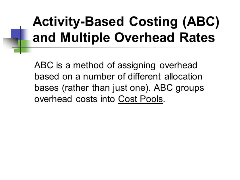 Activity-Based Costing (ABC) and Multiple Overhead Rates ABC is a method of assigning overhead based on a number of different allocation bases (rather