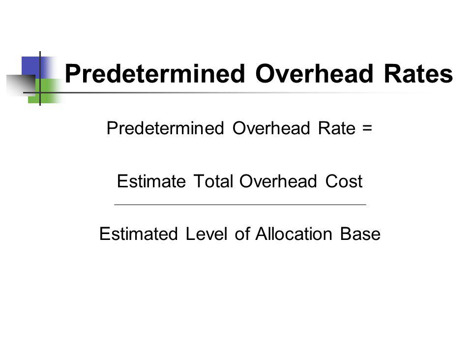 Predetermined Overhead Rates Predetermined Overhead Rate = Estimate Total Overhead Cost Estimated Level of Allocation Base