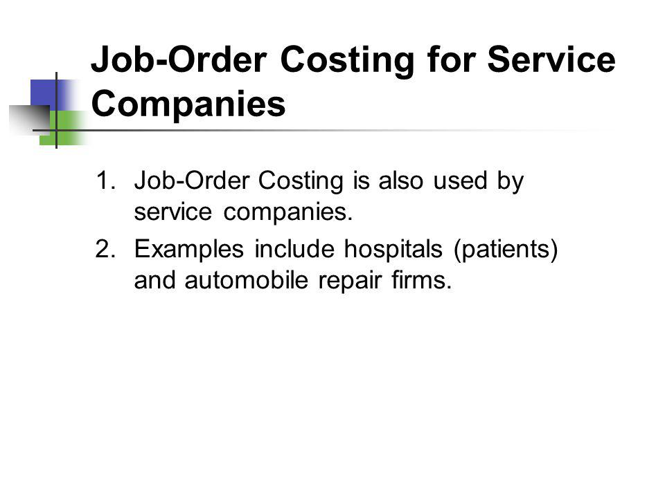 Job-Order Costing for Service Companies 1.Job-Order Costing is also used by service companies. 2.Examples include hospitals (patients) and automobile