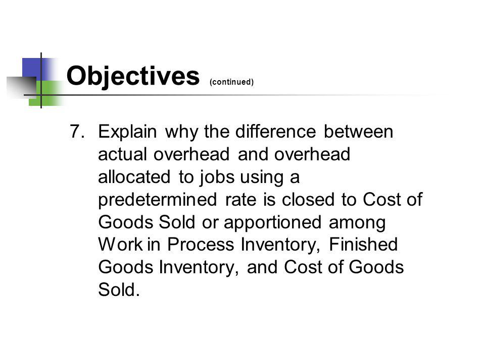Objectives (continued) 7.Explain why the difference between actual overhead and overhead allocated to jobs using a predetermined rate is closed to Cos