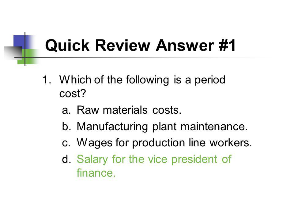 Quick Review Answer #1 1.Which of the following is a period cost? a.Raw materials costs. b.Manufacturing plant maintenance. c.Wages for production lin