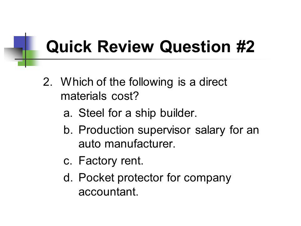 Quick Review Question #2 2.Which of the following is a direct materials cost? a.Steel for a ship builder. b.Production supervisor salary for an auto m