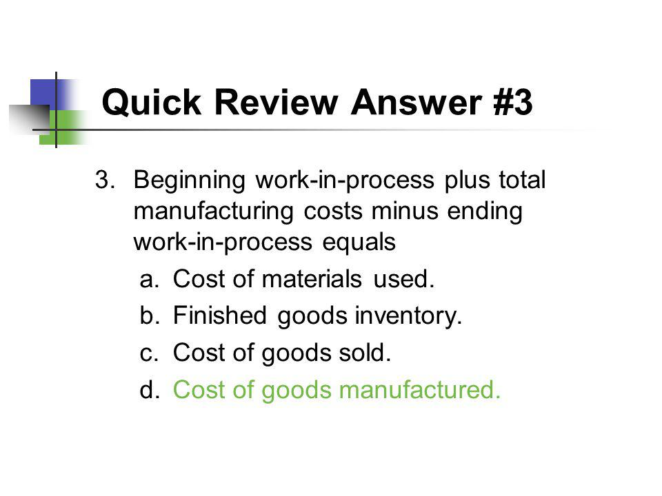 Quick Review Answer #3 3.Beginning work-in-process plus total manufacturing costs minus ending work-in-process equals a.Cost of materials used. b.Fini