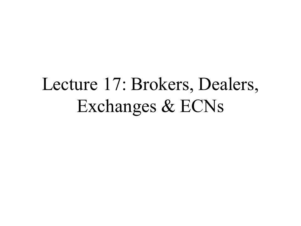Lecture 17: Brokers, Dealers, Exchanges & ECNs