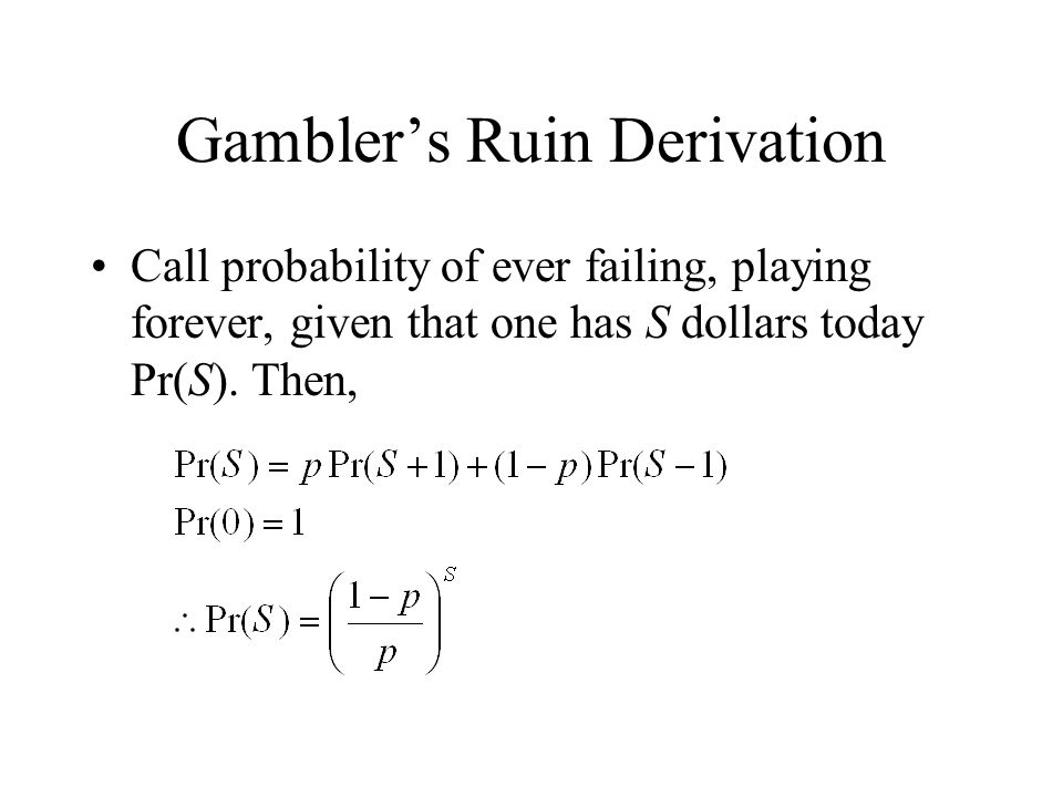 Gamblers Ruin Derivation Call probability of ever failing, playing forever, given that one has S dollars today Pr(S).