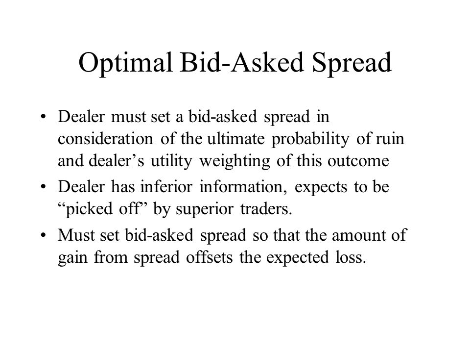 Optimal Bid-Asked Spread Dealer must set a bid-asked spread in consideration of the ultimate probability of ruin and dealers utility weighting of this outcome Dealer has inferior information, expects to be picked off by superior traders.