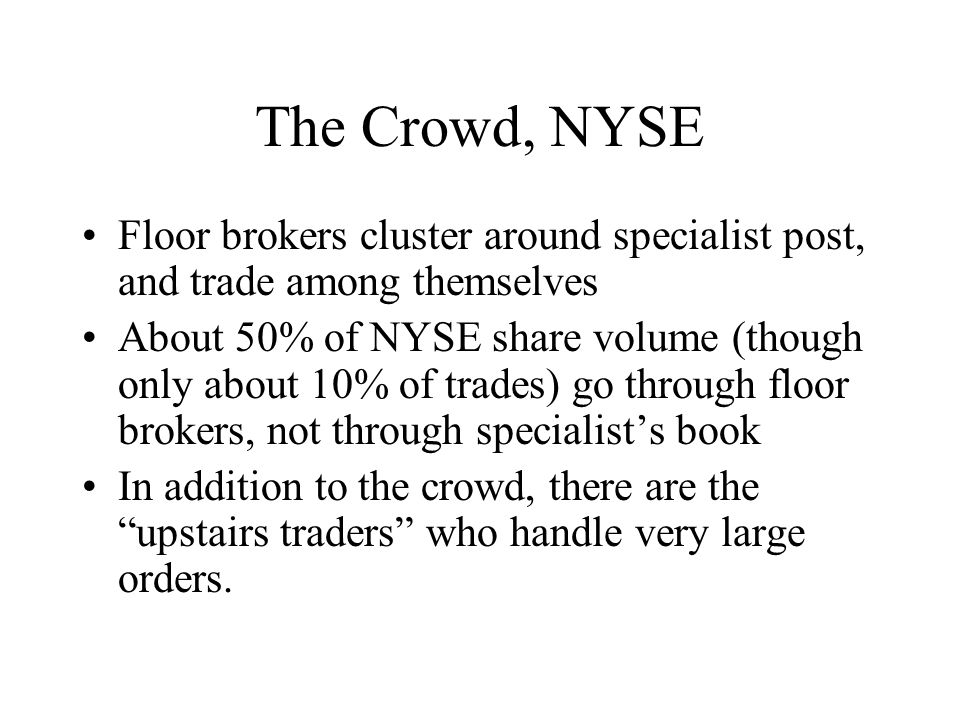 The Crowd, NYSE Floor brokers cluster around specialist post, and trade among themselves About 50% of NYSE share volume (though only about 10% of trades) go through floor brokers, not through specialists book In addition to the crowd, there are the upstairs traders who handle very large orders.