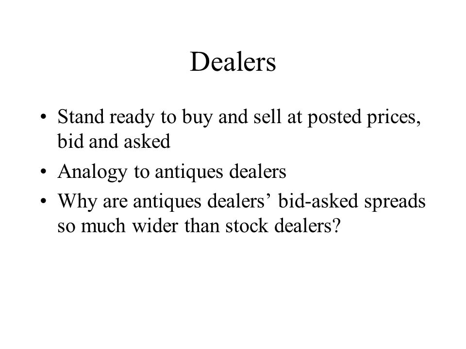 Dealers Stand ready to buy and sell at posted prices, bid and asked Analogy to antiques dealers Why are antiques dealers bid-asked spreads so much wider than stock dealers