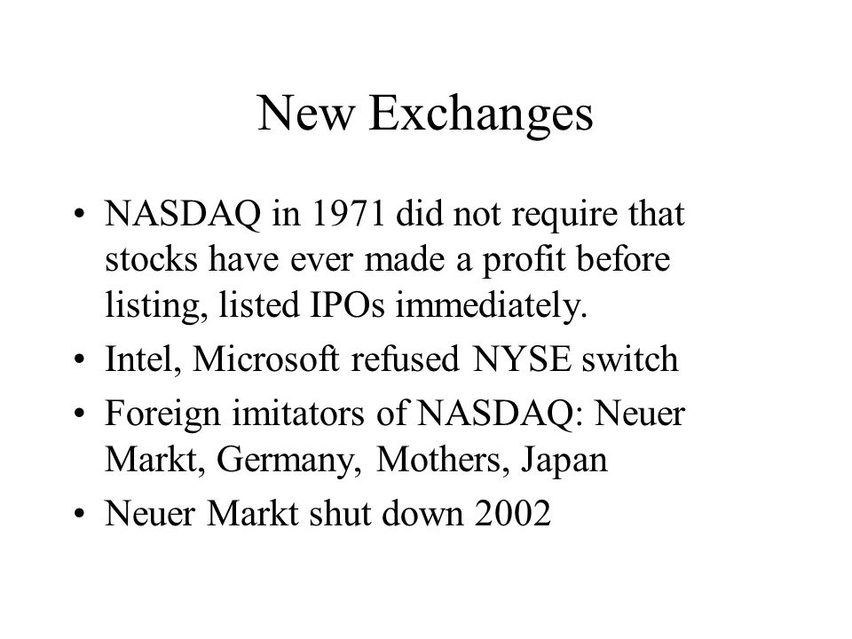 New Exchanges NASDAQ in 1971 did not require that stocks have ever made a profit before listing, listed IPOs immediately.