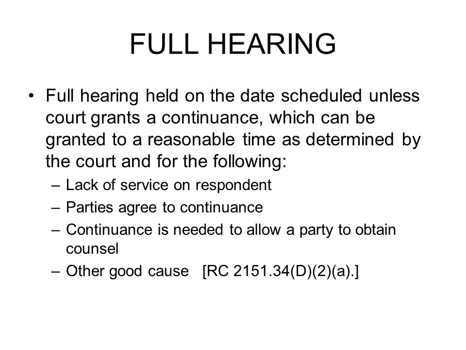FULL HEARING Full hearing held on the date scheduled unless court grants a continuance, which can be granted to a reasonable time as determined by the court and for the following: –Lack of service on respondent –Parties agree to continuance –Continuance is needed to allow a party to obtain counsel –Other good cause [RC 2151.34(D)(2)(a).]