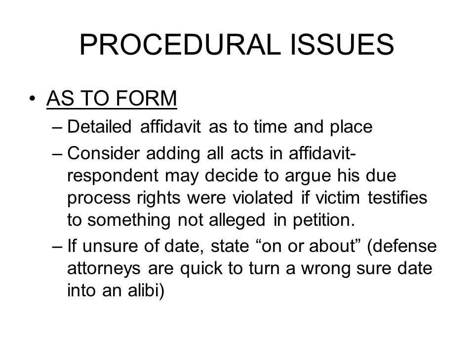 PROCEDURAL ISSUES AS TO FORM –Detailed affidavit as to time and place –Consider adding all acts in affidavit- respondent may decide to argue his due process rights were violated if victim testifies to something not alleged in petition.